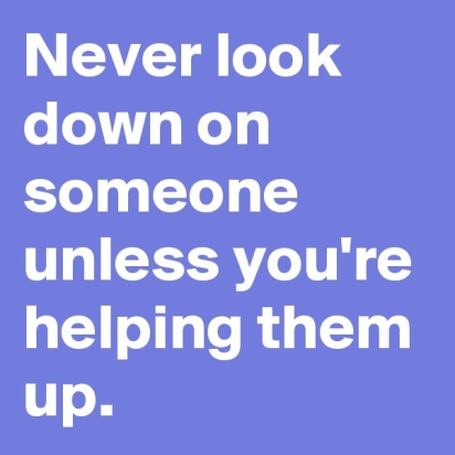Never-look-down-on-someone-unless-you-re-helping-t